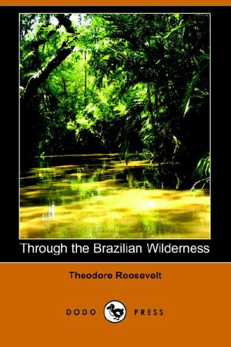 Through the Brazilian Wilderness (Dodo Press): Roosevelt, Theodore IV