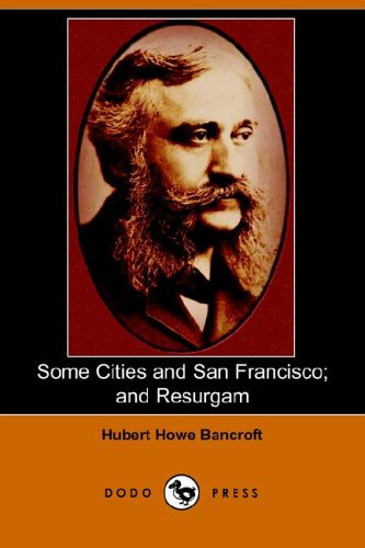 Some Cities and San Francisco And Resurgam Dodo Press: Hubert Howe Bancroft