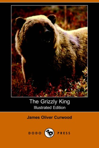 The Grizzly King (Illustrated Edition) (Dodo Press): James Oliver Curwood