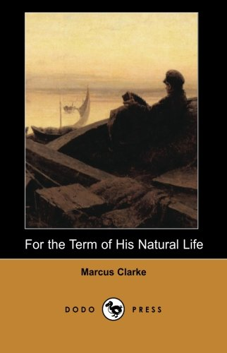 9781406512038: For the Term of His Natural Life (Dodo Press): The Most Famous Work By The Australian Novelist And Poet, For The Term Of His Natural Life Is A ... Appeared In Serial Form In A Melbourne Paper.