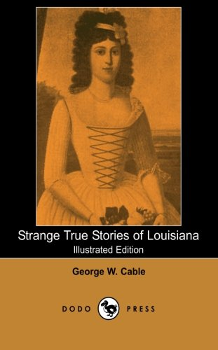 9781406512137: Strange True Stories of Louisiana (Illustrated Edition) (Dodo Press): Classic American Novel By The American Novelist Notable For The Realism Of His ... To Anticipate That Of William Faulkner.