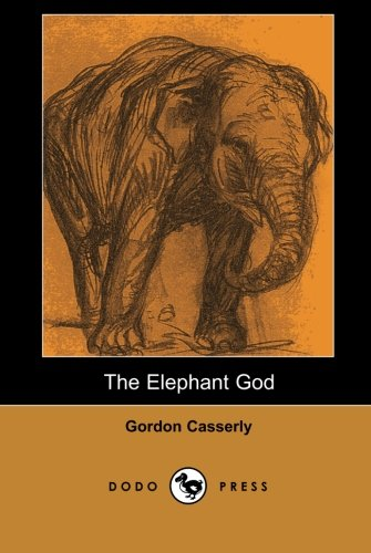 9781406513226: The Elephant God (Dodo Press): An Exceptional Novel By Gordon Casserly, Author Of Tiger Girl And The Jungle Girl.