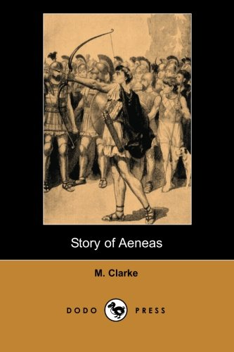 9781406513806: Story of Aeneas (Dodo Press): Historical Description Of Aeneas, The Trojan Hero And Son Of Prince Anchises And The Goddess Aphrodite, Whose Journey From Troy Is Detailed In Virgil's Aeneid.