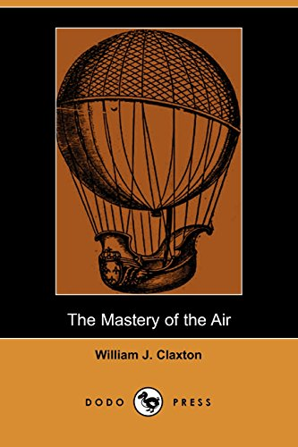 The Mastery of the Air (Dodo Press): Work Dealing With The Achievements Of Pioneers Who Have Helped...
