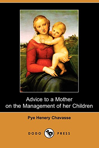 9781406514384: Advice to a Mother on the Management of her Children (Dodo Press): This 19Th Century Book, By Pye Henry Chavasse, Was Written To Be Of Use To Mothers ... Their More Pressing Illnesses And Accidents.