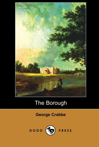 9781406515077: The Borough (Dodo Press): The Borough Is One Of The Two Works For Which George Crabbe Became Best Known. It Is A Lengthy Poem Dealing With The Way Of Life He Had Grown Up With.