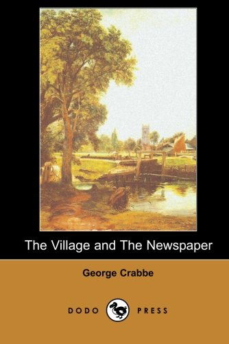9781406515138: The Village and The Newspaper (Dodo Press): George Crabbe Was An English Poet And Naturalist. He Was Born In Aldeburgh, Suffolk, And Developed His Love Of Poetry As A Child.