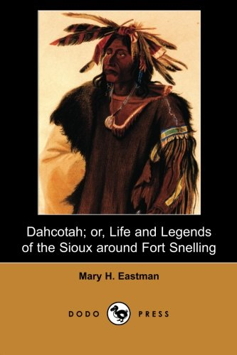 9781406516111: Dahcotah; or, Life and Legends of the Sioux Around Fort Snelling (Dodo Press): Written In 1849, Based On The Author's Experience At Fort Snelling In What Became The Minnesota Territory.