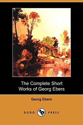 9781406516180: The Complete Short Works of Georg Ebers (Dodo Press): Nineteenth Century Novel From The German Egyptologist And Novelist Who Discovered The Egyptian Medical Papyrus At Luxor.