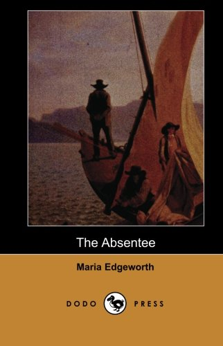 9781406516449: The Absentee (Dodo Press): Lord Colambre, The Sensitive Hero Of The Novel, Finds That His Mother Lady Clonbrony's Attempts To Buy Her Way Into The High Society Of London Are Only Ridiculed