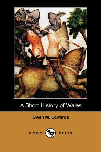 9781406517729: A Short History of Wales (Dodo Press): Sir Owen Morgan Edwards (1858-1920) was a Welsh historian, an educationalist and a prolific writer, starting ... to arouse interest among the people of Wales