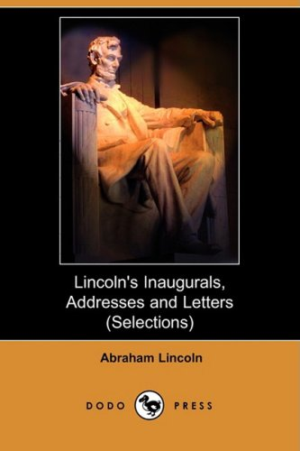 Lincoln s Inaugurals, Addresses and Letters (Selections): Abraham Lincoln