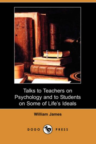 Talks to Teachers on Psychology and to Students on Some of Lifes Ideals (Dodo Press): William James