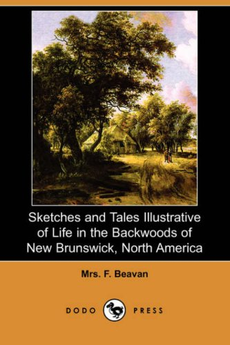 Sketches and Tales Illustrative of Life in the Backwoods of New Brunswick, North America Dodo Press...