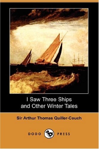 I Saw Three Ships and Other Winter Tales (Dodo Press) (1406539678) by Quiller-Couch, Arthur; Quiller-Couch, Sir Arthur Thomas