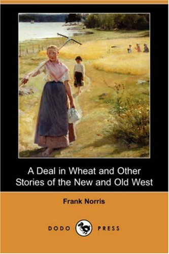 A Deal in Wheat and Other Stories of the New and Old West (Dodo Press): Frank Norris