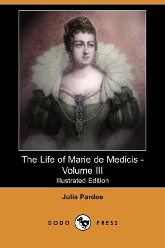 The Life of Marie de Medicis - Volume III Illustrated Edition Dodo Press: Julia Pardoe