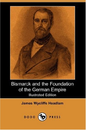 Bismarck and the Foundation of the German Empire (Illustrated Edition) (Dodo Press): James Wycliffe...