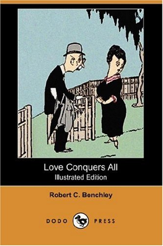 Love Conquers All (Illustrated Edition) (Dodo Press): Benchley, Robert C.