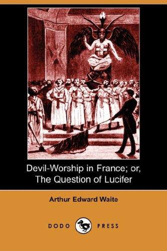 Devil-Worship in France Or, the Question of Lucifer Dodo Press: Arthur Edward Waite