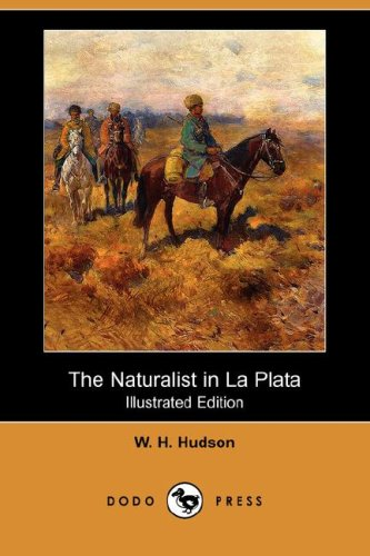 The Naturalist in La Plata (Illustrated Edition) (Dodo Press): W. H. Hudson