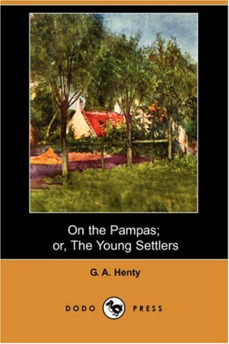 On the Pampas; Or, the Young Settlers (Dodo Press): Henty, G. A.