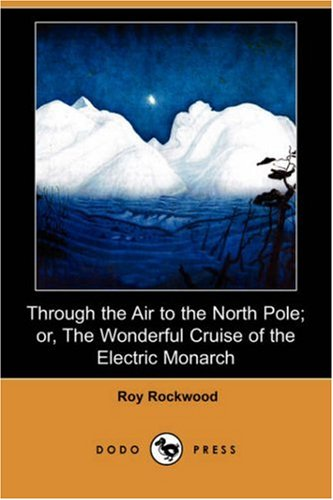 Through the Air to the North Pole Or, the Wonderful Cruise of the Electric Monarch Dodo Press: Roy ...