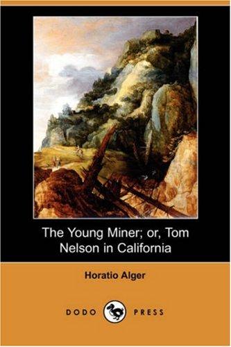 The Young Miner Or, Tom Nelson in California (Dodo Press): Horatio Jr. Alger