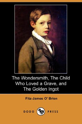 The Wondersmith, the Child Who Loved a Grave, and the Golden Ingot (Dodo Press): Fitz-James O' ...
