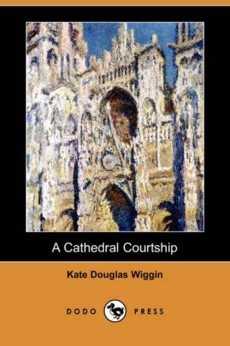 A Cathedral Courtship (Dodo Press) (9781406577563) by Kate Douglas Wiggin