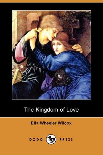 The Kingdom of Love Dodo Press: Ella Wheeler Wilcox