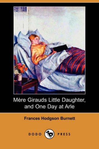 Mere Girauds Little Daughter, and One Day at Arle Dodo Press: Frances Hodgson Burnett
