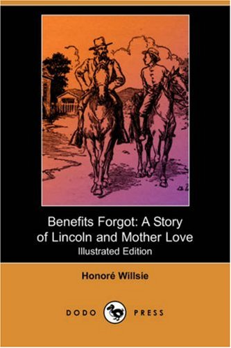 Benefits Forgot: A Story of Lincoln and: Honore Willsie