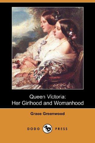 Queen Victoria: Her Girlhood and Womanhood (Dodo Press): Grace Greenwood