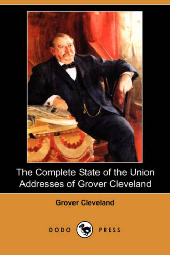 The Complete State of the Union Addresses of Grover Cleveland Dodo Press: Grover Cleveland
