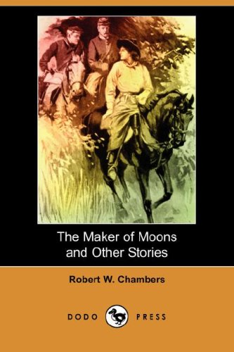 The Maker of Moons and Other Stories: Robert W. Chambers