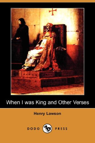 When I Was King and Other Verses (Dodo Press): Henry Lawson