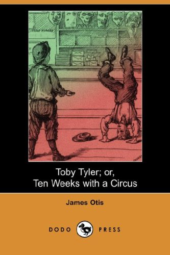 Toby Tyler; Or, Ten Weeks with a Circus (Dodo Press): Otis, James