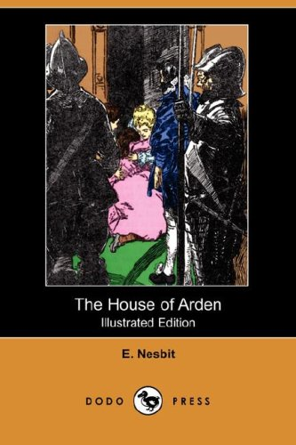 The House of Arden (Illustrated Edition) (Dodo Press): E. Nesbit