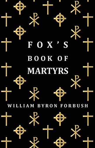 9781406706642: Fox's Book Of Martyrs - A History Of The Lives, Sufferings And Triumphant Deaths Of The Early Christian And Protestant Martyrs