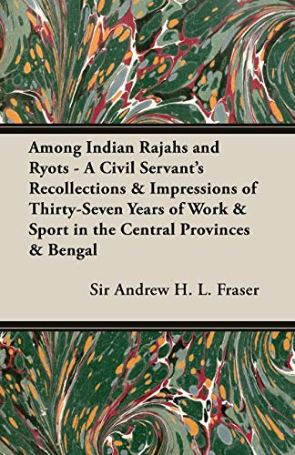 Among Indian Rajahs and Ryots - A Civil Servants Recollections Impressions of Thirty-Seven Years of...