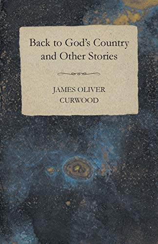Back to Gods Country and Other Stories: James Oliver Curwood