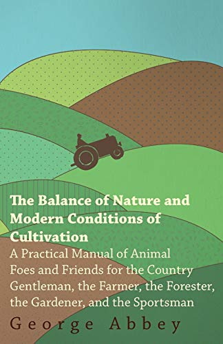 The Balance of Nature and Modern Conditions of Cultivation - A Practical Manual of Animal Foes and ...