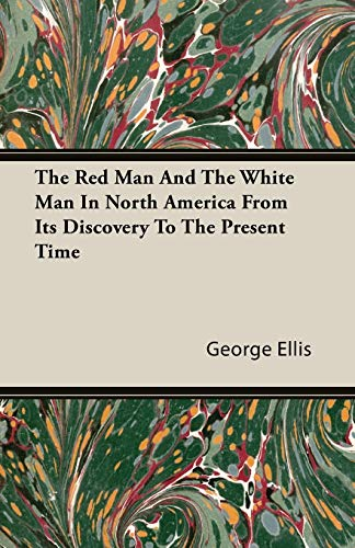 The Red Man And The White Man In North America From Its Discovery To The Present Time: George Ellis