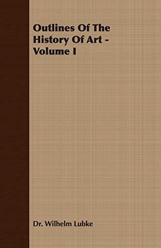 Outlines of the History of Art - Volume I: 1: Lubke, Wilhelm; Lubke, Dr Wilhelm