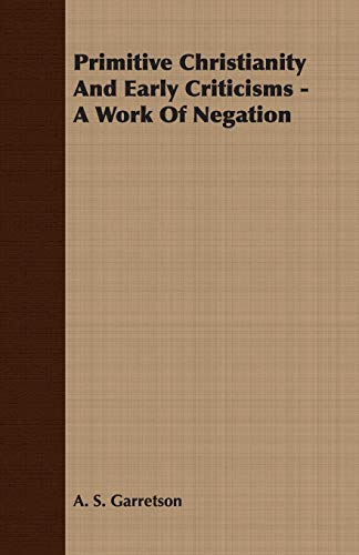 Primitive Christianity And Early Criticisms - A Work Of Negation: A. S. Garretson