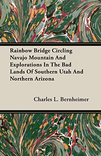 Rainbow Bridge Circling Navajo Mountain And Explorations In The Bad Lands Of Southern Utah And ...