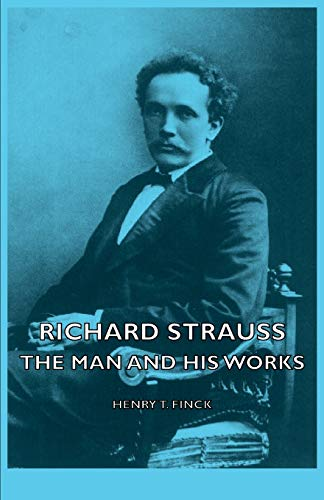 Richard Strauss - The Man and His Works: Henry T. Finck