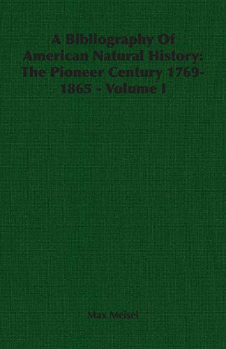 A Bibliography of American Natural History: The Pioneer Century 1769-1865 - Volume I: Max Meisel
