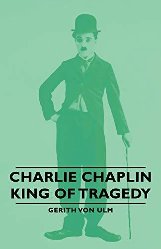 Charlie Chaplin - King of Tragedy: Gerith Von Ulm